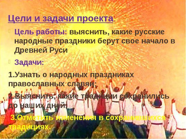 Цели и задачи проекта: Цель работы: выяснить, какие русские народные праздник...