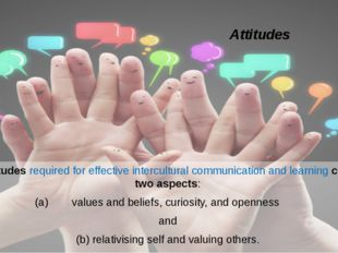 Attitudes The attitudes required for effective intercultural communication an