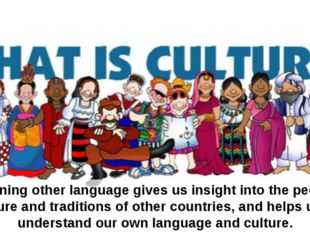 Learning other language gives us insight into the people, culture and traditi