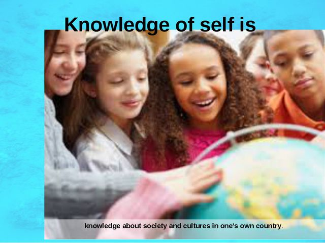 Knowledge of self is knowledge about society and cultures in one's own country.