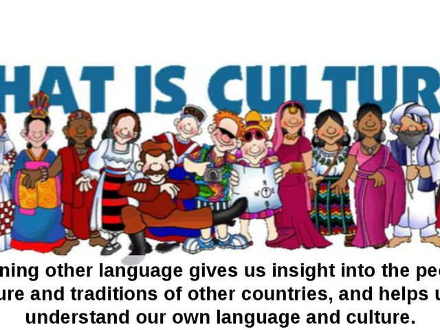 Learning other language gives us insight into the people, culture and traditi...