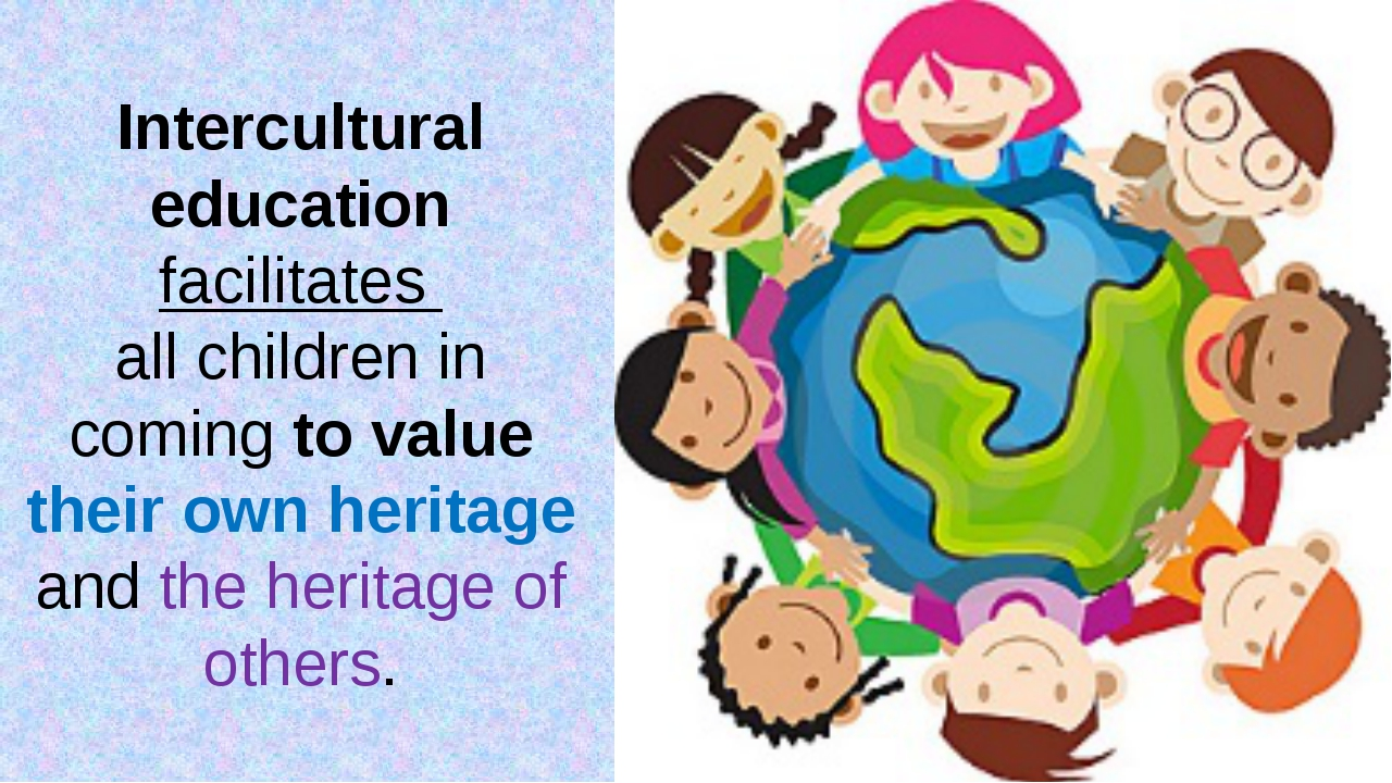 Intercultural education facilitates all children in coming to value their own...