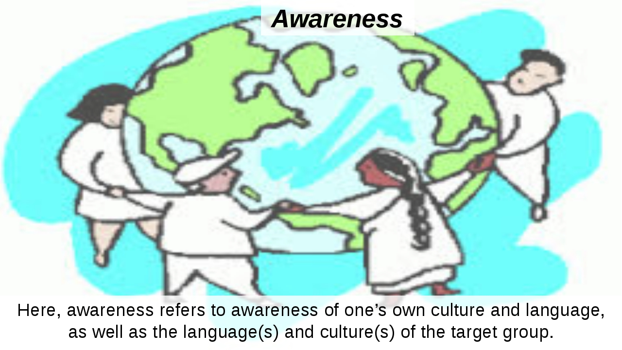 Awareness Here, awareness refers to awareness of one's own culture and langua...