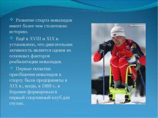 Развитие спорта инвалидов имеет более чем столетнюю историю. Ещё в XVIII и X