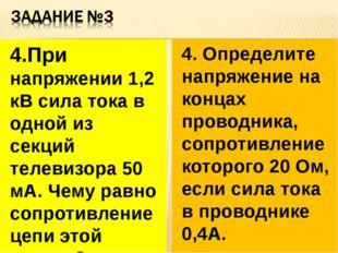 4.При напряжении 1,2 кВ сила тока в одной из секций телевизора 50 мА. Чему ра
