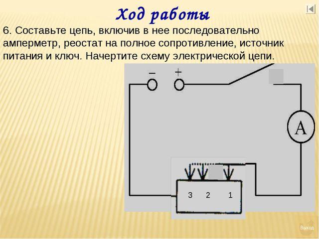 Ход работы 6. Составьте цепь, включив в нее последовательно амперметр, реоста...