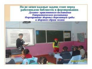 Но не менее важные задачи стоят перед работниками библиотек в формировании: Д