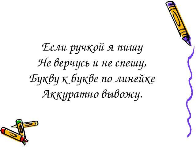Если ручкой я пишу Не верчусь и не спешу, Букву к букве по линейке Аккуратно...