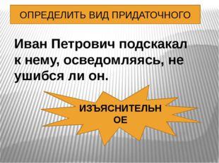 ОПРЕДЕЛИТЬ ВИД ПРИДАТОЧНОГО Иван Петрович подскакал к нему, осведомляясь, не