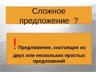 Сложное предложение ? ! Предложение, состоящее из двух или нескольких простых