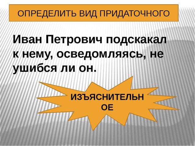 ОПРЕДЕЛИТЬ ВИД ПРИДАТОЧНОГО Иван Петрович подскакал к нему, осведомляясь, не...