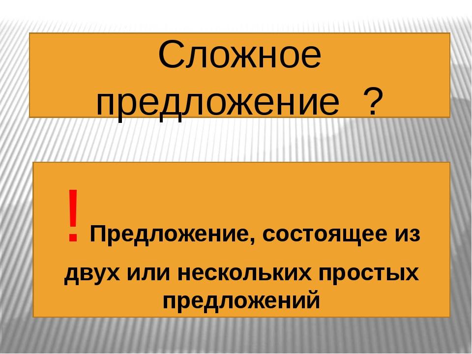 Сложное предложение ? ! Предложение, состоящее из двух или нескольких простых...