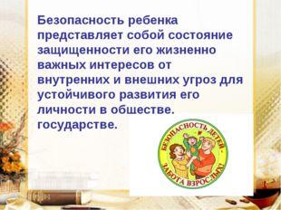 Безопасность ребенка представляет собой состояние защищенности его жизненно в