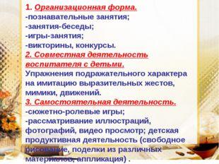 1. Организационная форма. -познавательные занятия; -занятия-беседы; -игры-зан