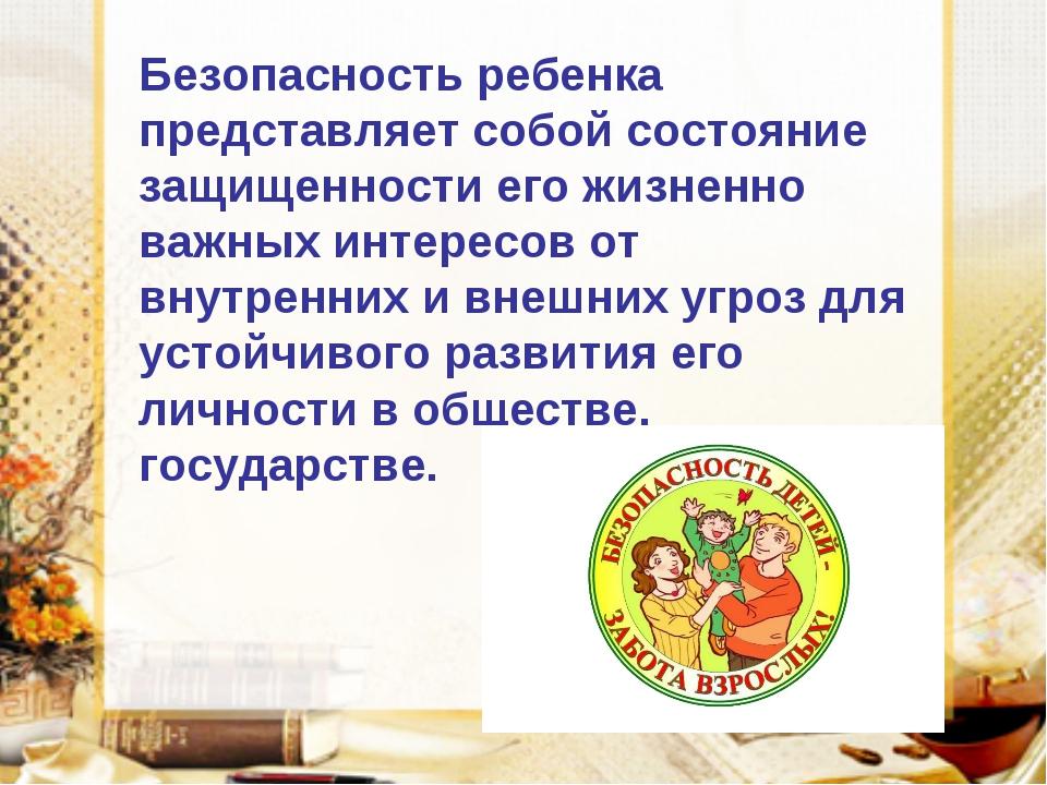 Безопасность ребенка представляет собой состояние защищенности его жизненно в...