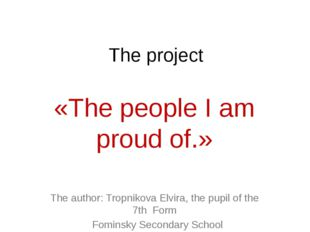 The project «The people I am proud of.» The author: Tropnikova Elvira, the pu