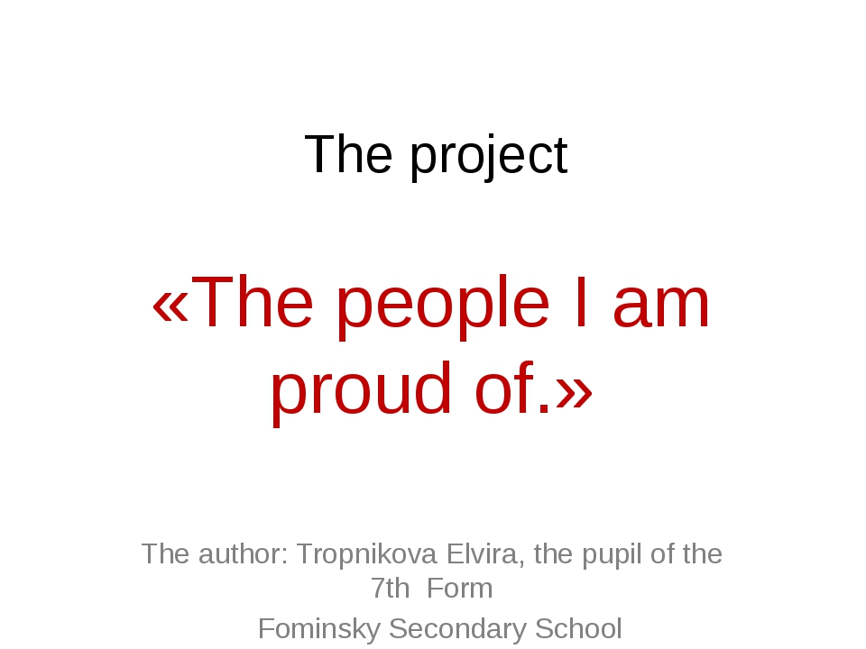 The project «The people I am proud of.» The author: Tropnikova Elvira, the pu...