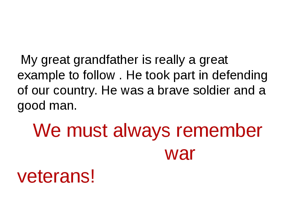 My great grandfather is really a great example to follow . He took part in d...