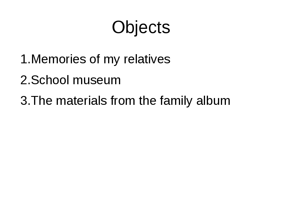 Objects 1.Memories of my relatives 2.School museum 3.The materials from the f...