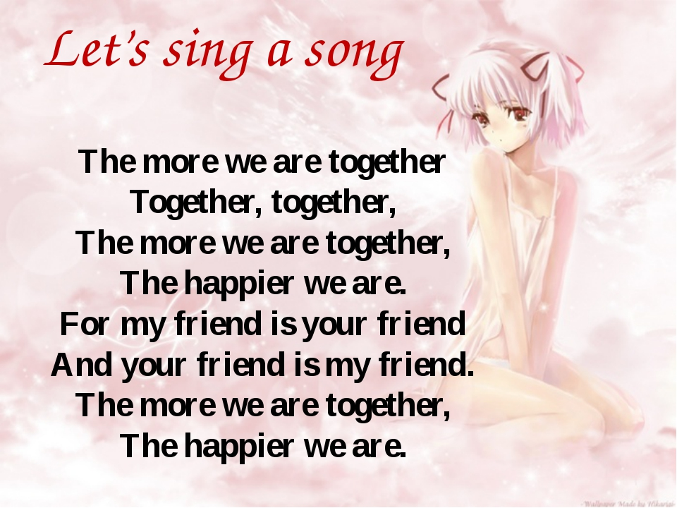 Let's sing a song The more we are together Together, together, The more we ar...