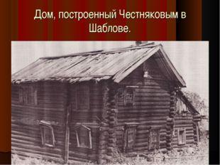 Дом, построенный Честняковым в Шаблове.