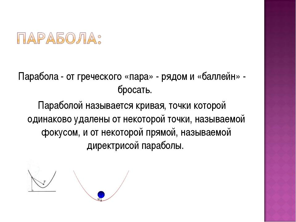 Парабола - от греческого «пара» - рядом и «баллейн» - бросать. Параболой наз...