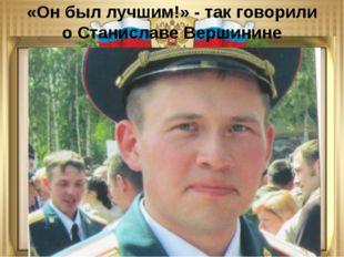 «Он был лучшим!» - так говорили о Станиславе Вершинине