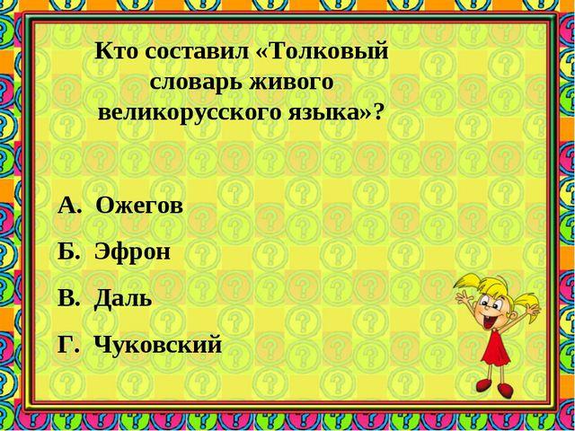 Кто составил «Толковый словарь живого великорусского языка»? А. Ожегов Б. Эфр...