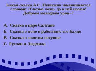 Какая сказка А.С. Пушкина заканчивается словами «Сказка ложь, да в ней намек!