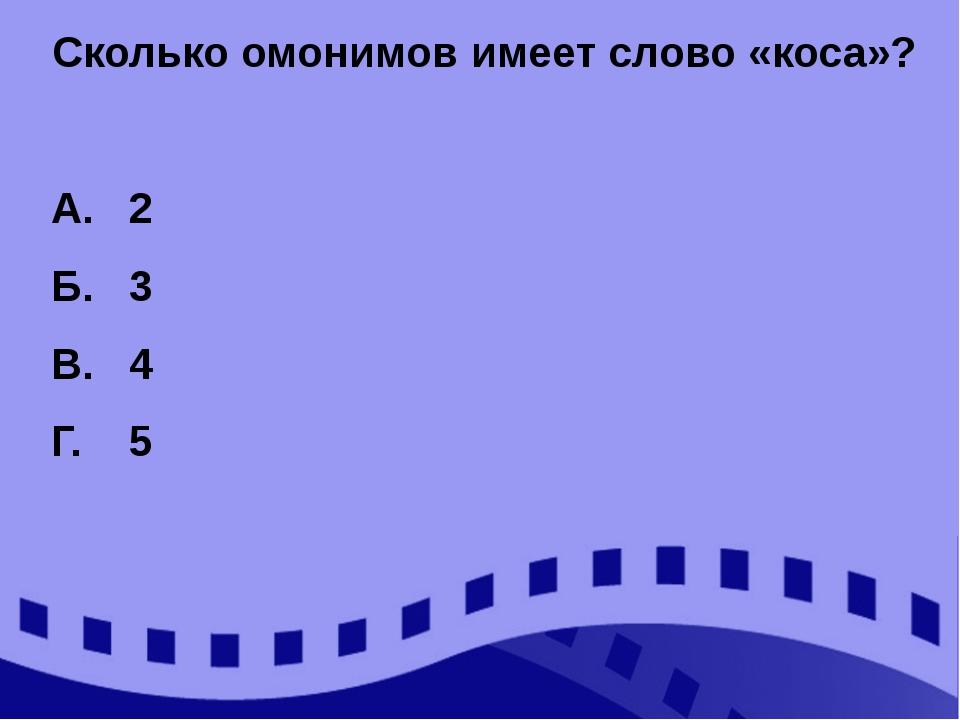 Сколько омонимов имеет слово «коса»? А. 2 Б. 3 В. 4 Г. 5