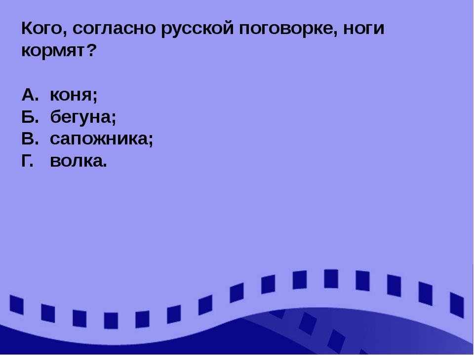 Кого, согласно русской поговорке, ноги кормят? А. коня; Б. бегуна; В. сапожни...