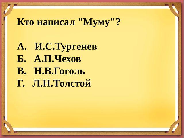 """Кто написал """"Муму""""? А. И.С.Тургенев Б. А.П.Чехов В. Н.В.Гоголь Г. Л.Н.Толстой"""