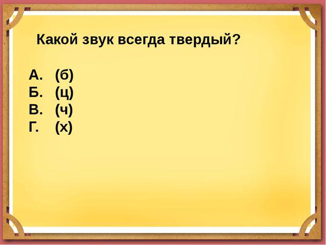 Какой звук всегда твердый? А. (б) Б. (ц) В. (ч) Г. (х)
