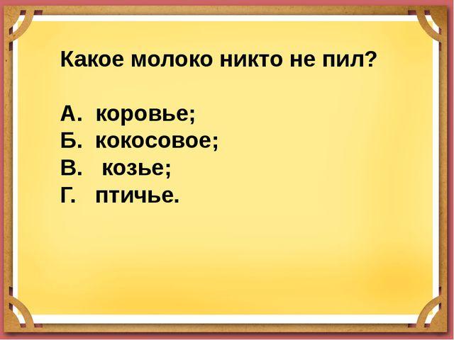 Какое молоко никто не пил? А. коровье; Б. кокосовое; В. козье; Г. птичье.
