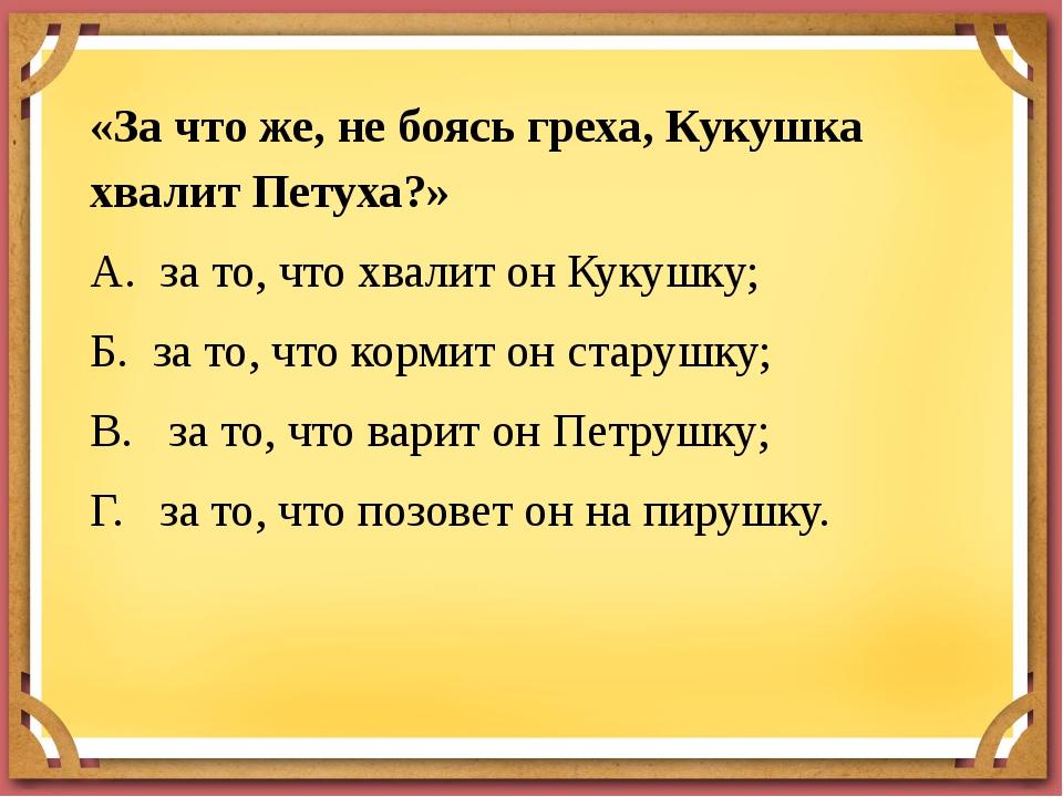 «За что же, не боясь греха, Кукушка хвалит Петуха?» А. за то, что хвалит он К...