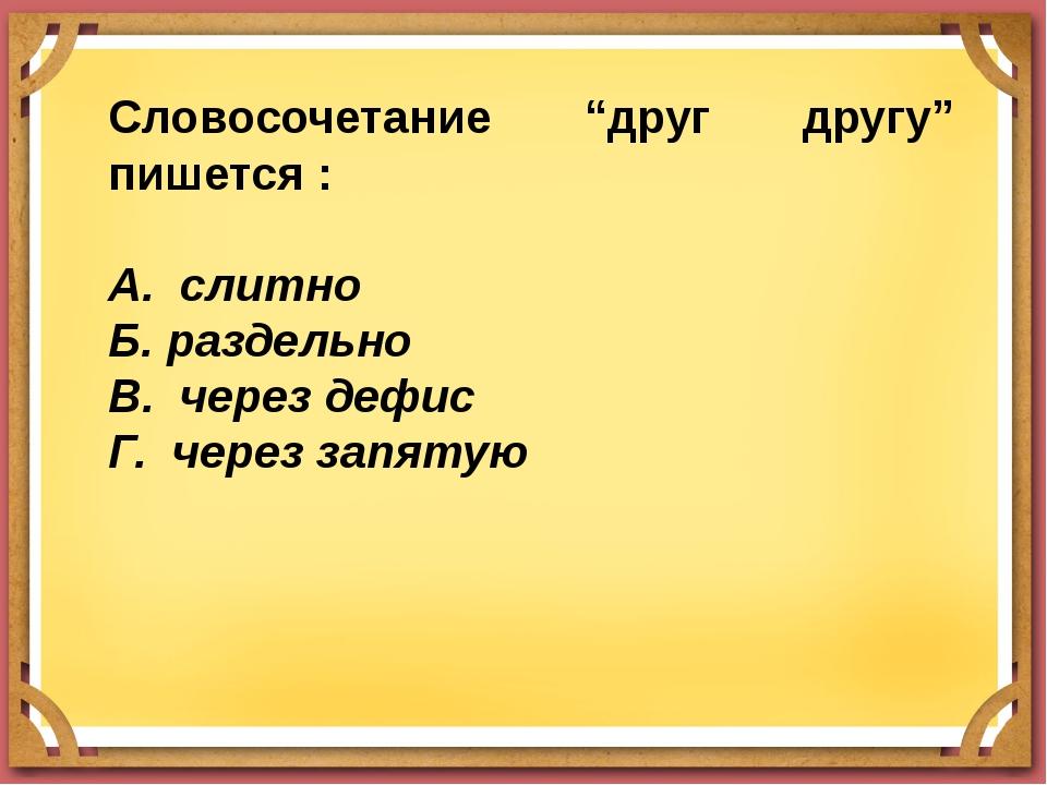 """Словосочетание """"друг другу"""" пишется : А. слитно Б. раздельно В. через дефис Г..."""