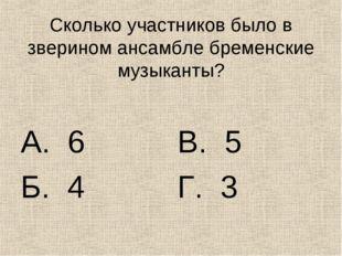 Сколько участников было в зверином ансамбле бременские музыканты? А. 6 Б. 4 В