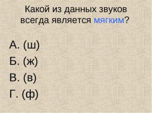 Какой из данных звуков всегда является мягким? А. (ш) Б. (ж) В. (в) Г.