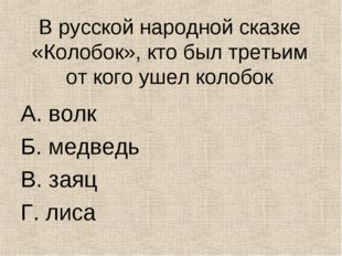 В русской народной сказке «Колобок», кто был третьим от кого ушел колобок А.