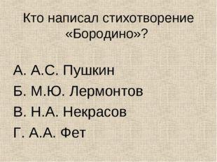 Кто написал стихотворение «Бородино»? А. А.С. Пушкин Б. М.Ю. Лермонтов В. Н.А