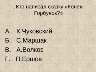 . Кто написал сказку «Конек-Горбунок?» А. К.Чуковский Б. С.Маршак В. А.Волков