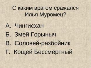 С каким врагом сражался Илья Муромец? А. Чингисхан Б. Змей Горыныч В. Соловей