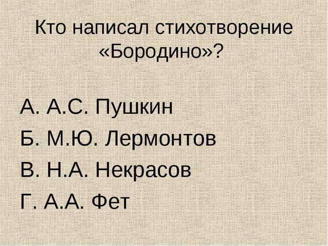 Кто написал стихотворение «Бородино»? А. А.С. Пушкин Б. М.Ю. Лермонтов В. Н.А...