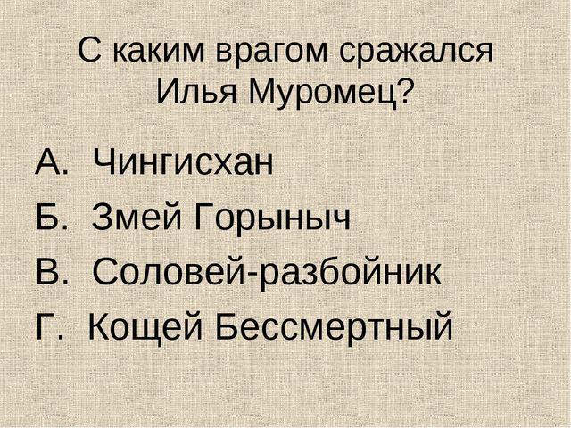 С каким врагом сражался Илья Муромец? А. Чингисхан Б. Змей Горыныч В. Соловей...