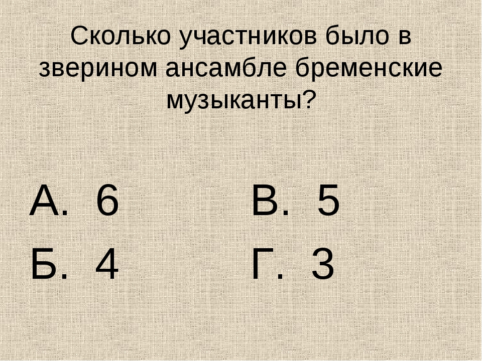 Сколько участников было в зверином ансамбле бременские музыканты? А. 6 Б. 4 В...