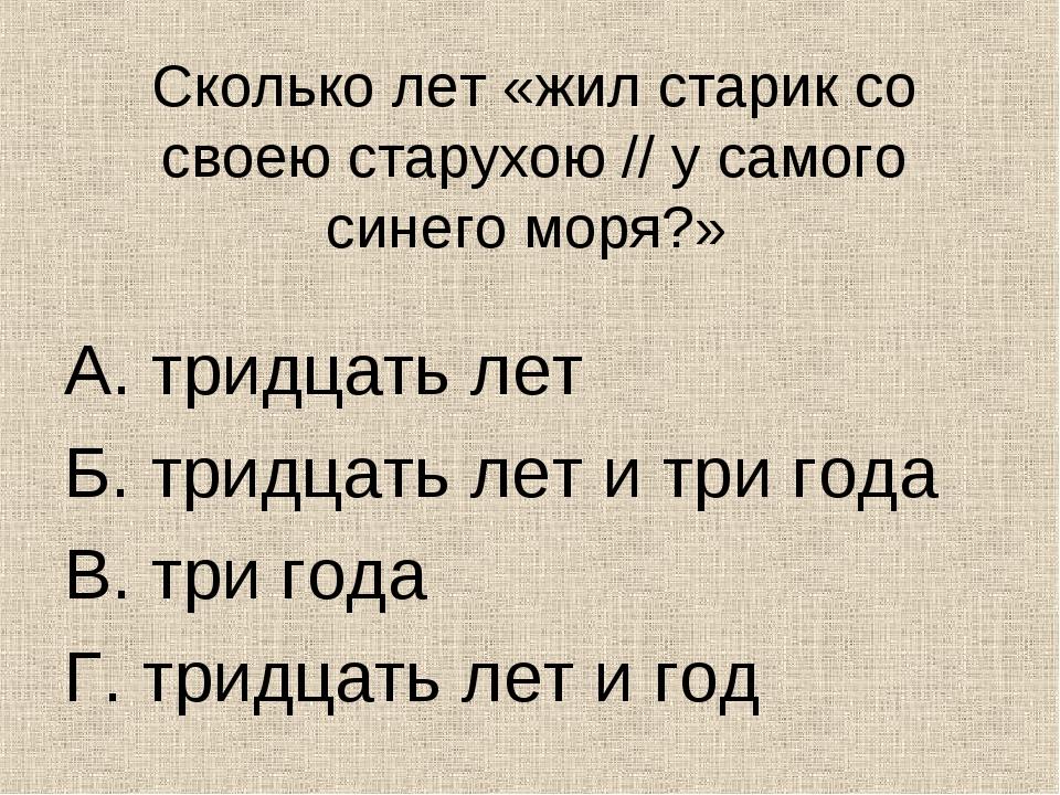 Сколько лет «жил старик со своею старухою // у самого синего моря?» А. тридца...