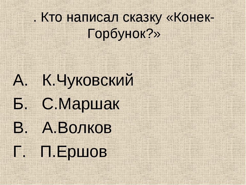 . Кто написал сказку «Конек-Горбунок?» А. К.Чуковский Б. С.Маршак В. А.Волков...