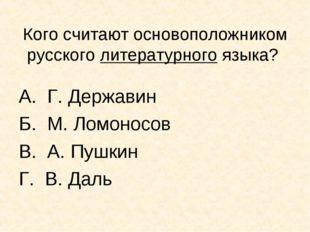 Кого считают основоположником русского литературного языка? А. Г. Державин Б