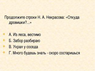 Продолжите строки Н. А. Некрасова: «Откуда дровишки?...» А. Из леса, вестимо