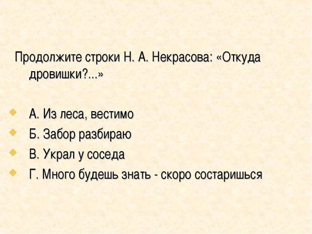 Продолжите строки Н. А. Некрасова: «Откуда дровишки?...» А. Из леса, вестимо...